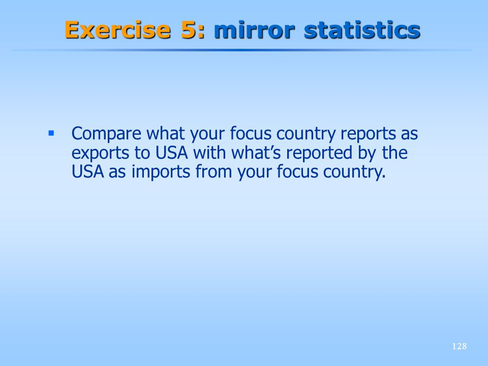 128 Exercise 5: mirror statistics Compare what your focus country reports as exports to USA with whats reported by the USA as imports from your focus