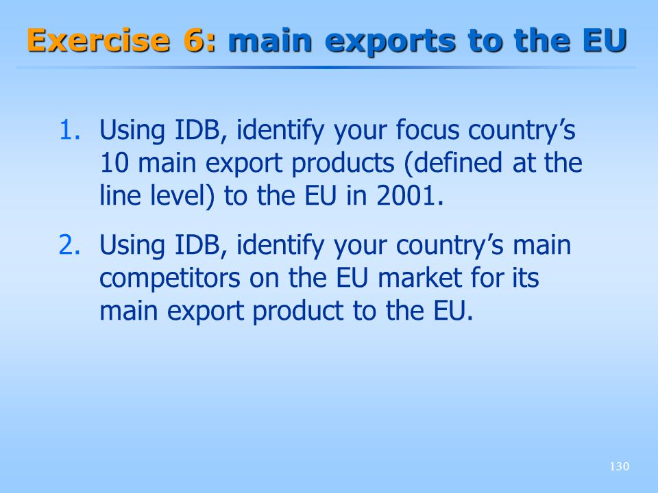 130 Exercise 6: main exports to the EU 1.Using IDB, identify your focus countrys 10 main export products (defined at the line level) to the EU in 2001