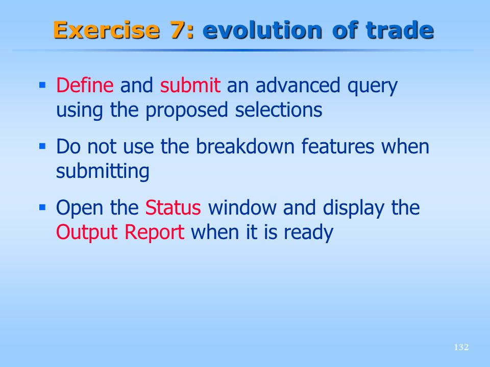 132 Exercise 7: evolution of trade Define and submit an advanced query using the proposed selections Do not use the breakdown features when submitting Open the Status window and display the Output Report when it is ready