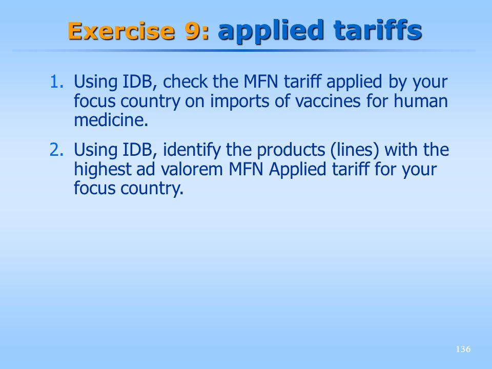 136 Exercise 9: applied tariffs 1.Using IDB, check the MFN tariff applied by your focus country on imports of vaccines for human medicine. 2.Using IDB
