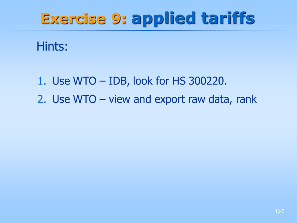137 Exercise 9: applied tariffs 1.Use WTO – IDB, look for HS 300220.