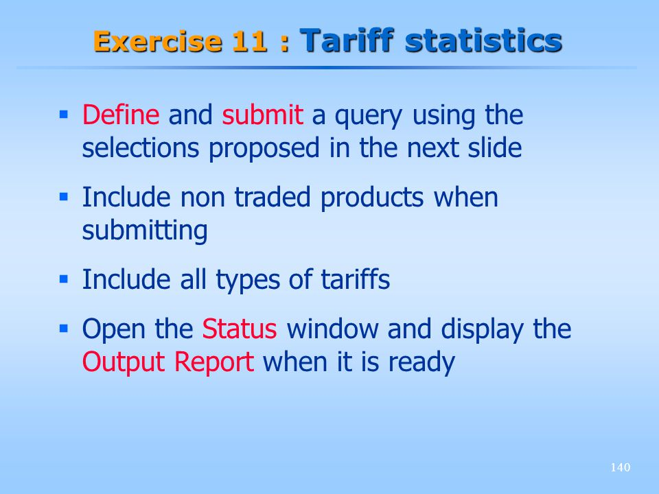 140 Exercise 11 : Tariff statistics Define and submit a query using the selections proposed in the next slide Include non traded products when submitt