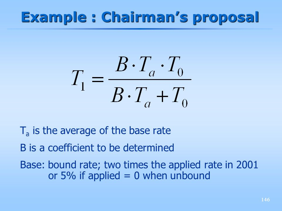 146 Example : Chairmans proposal T a is the average of the base rate B is a coefficient to be determined Base: bound rate; two times the applied rate