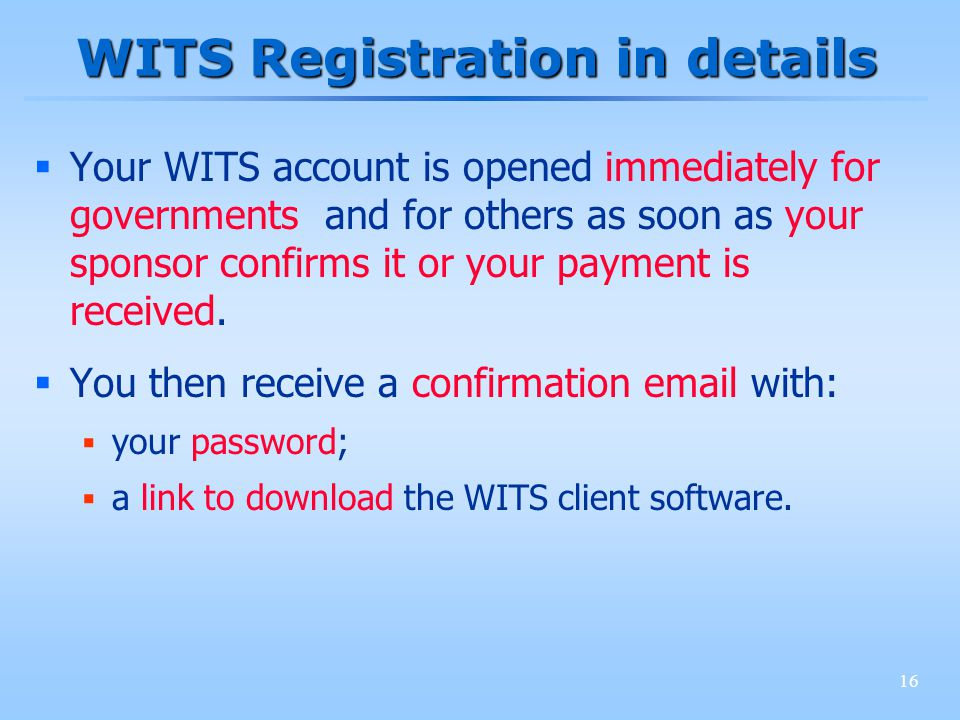 16 WITS Registration in details Your WITS account is opened immediately for governments and for others as soon as your sponsor confirms it or your pay