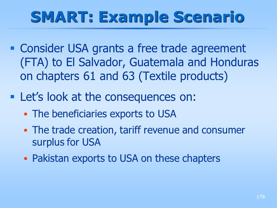 178 SMART: Example Scenario Consider USA grants a free trade agreement (FTA) to El Salvador, Guatemala and Honduras on chapters 61 and 63 (Textile pro
