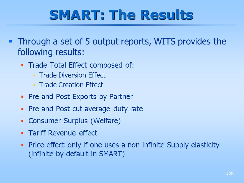 189 SMART: The Results Through a set of 5 output reports, WITS provides the following results: Trade Total Effect composed of: Trade Diversion Effect Trade Creation Effect Pre and Post Exports by Partner Pre and Post cut average duty rate Consumer Surplus (Welfare) Tariff Revenue effect Price effect only if one uses a non infinite Supply elasticity (infinite by default in SMART)