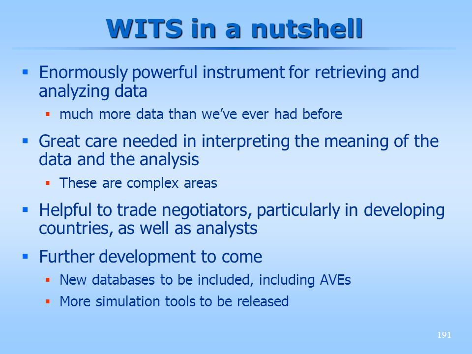 191 WITS in a nutshell Enormously powerful instrument for retrieving and analyzing data much more data than weve ever had before Great care needed in interpreting the meaning of the data and the analysis These are complex areas Helpful to trade negotiators, particularly in developing countries, as well as analysts Further development to come New databases to be included, including AVEs More simulation tools to be released