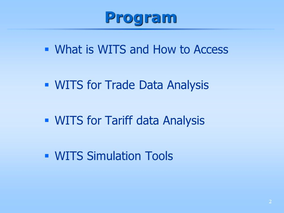 2 Program What is WITS and How to Access WITS for Trade Data Analysis WITS for Tariff data Analysis WITS Simulation Tools