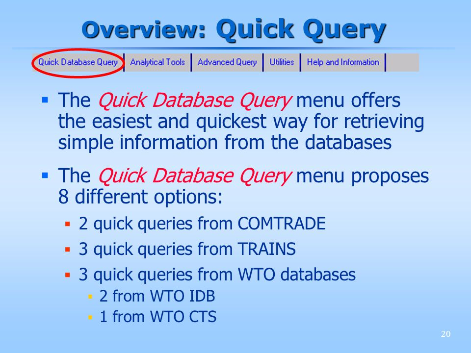 20 Overview: Quick Query The Quick Database Query menu offers the easiest and quickest way for retrieving simple information from the databases The Quick Database Query menu proposes 8 different options: 2 quick queries from COMTRADE 3 quick queries from TRAINS 3 quick queries from WTO databases 2 from WTO IDB 1 from WTO CTS