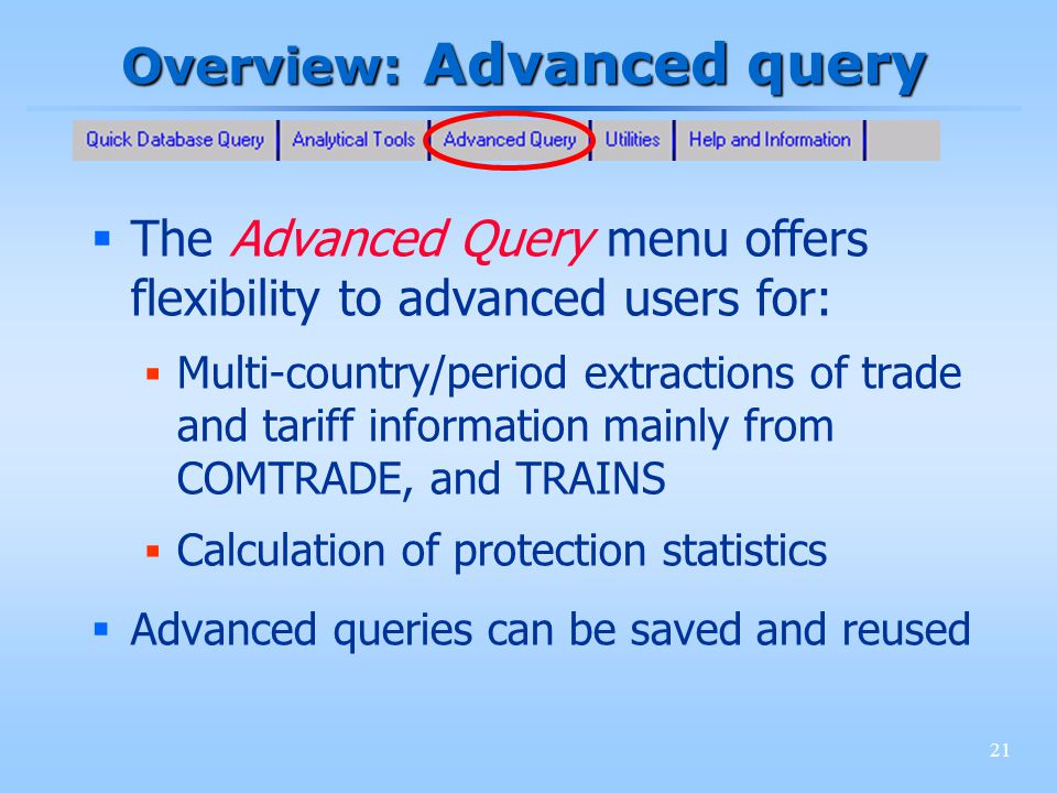 21 Overview: Advanced query The Advanced Query menu offers flexibility to advanced users for: Multi-country/period extractions of trade and tariff information mainly from COMTRADE, and TRAINS Calculation of protection statistics Advanced queries can be saved and reused