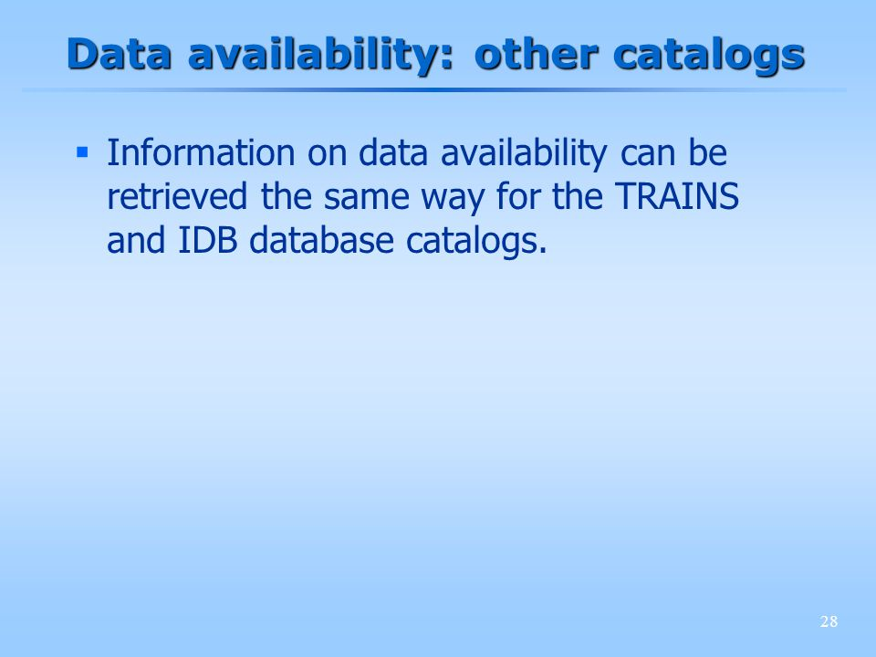 28 Data availability: other catalogs Information on data availability can be retrieved the same way for the TRAINS and IDB database catalogs.
