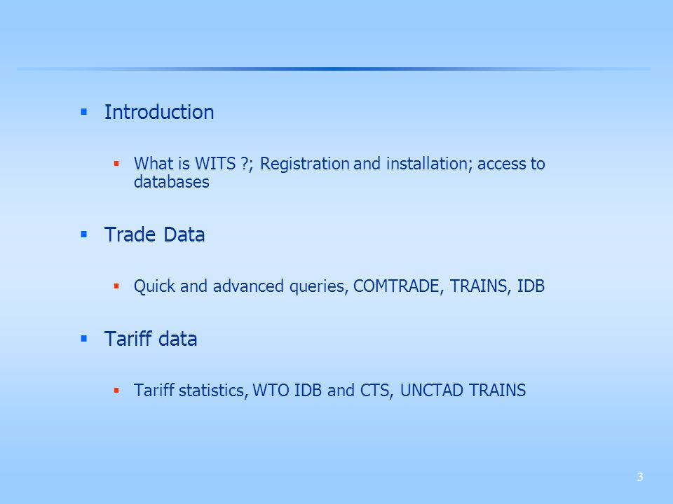 3 Introduction What is WITS ; Registration and installation; access to databases Trade Data Quick and advanced queries, COMTRADE, TRAINS, IDB Tariff data Tariff statistics, WTO IDB and CTS, UNCTAD TRAINS