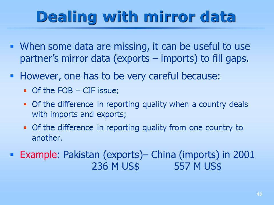 46 Dealing with mirror data When some data are missing, it can be useful to use partners mirror data (exports – imports) to fill gaps.