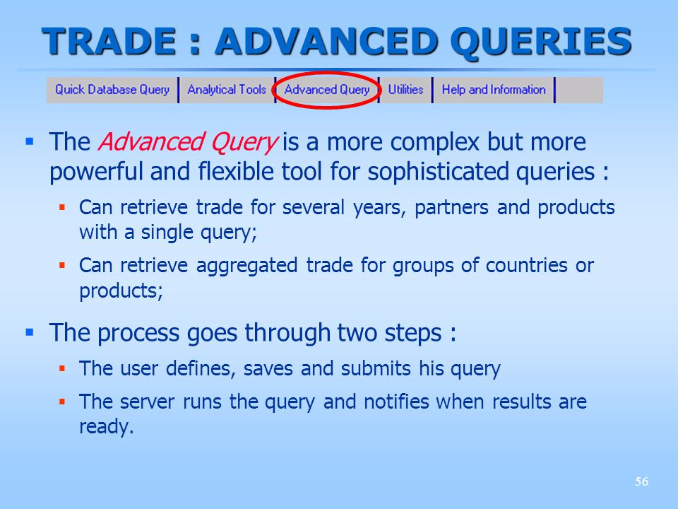 56 TRADE : ADVANCED QUERIES The Advanced Query is a more complex but more powerful and flexible tool for sophisticated queries : Can retrieve trade fo