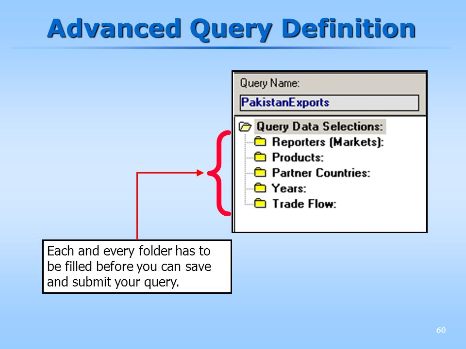 60 Advanced Query Definition Each and every folder has to be filled before you can save and submit your query. {