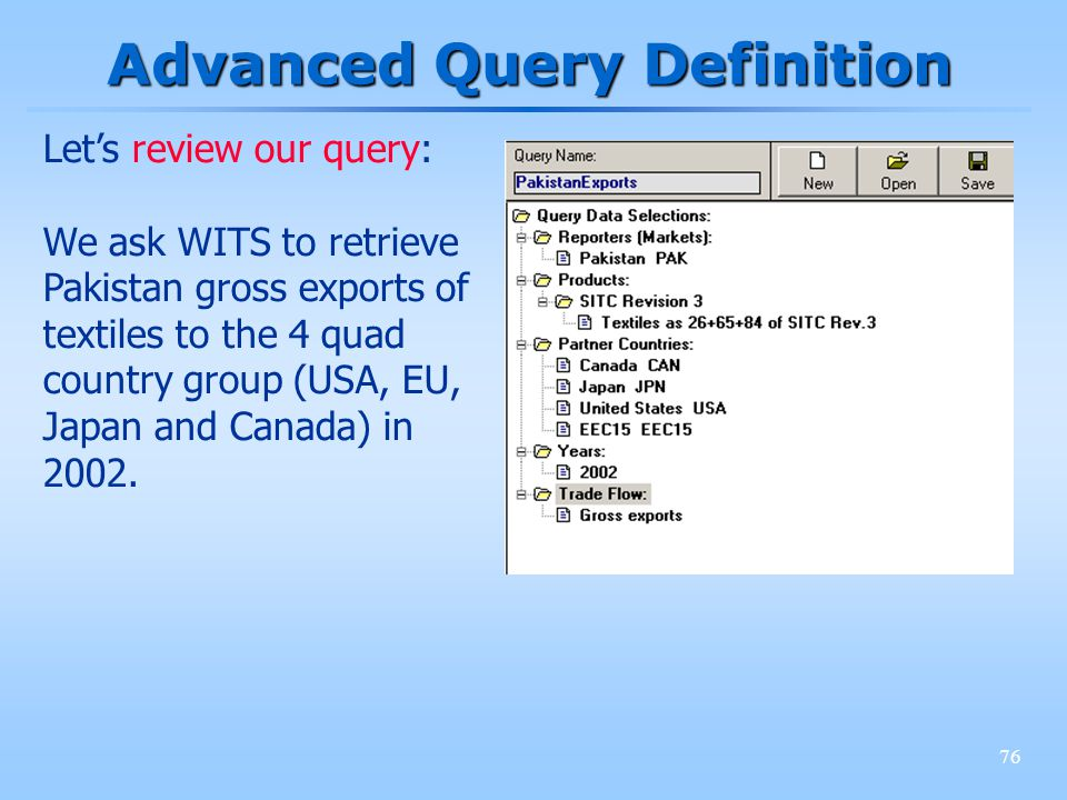 76 Advanced Query Definition Lets review our query: We ask WITS to retrieve Pakistan gross exports of textiles to the 4 quad country group (USA, EU, J