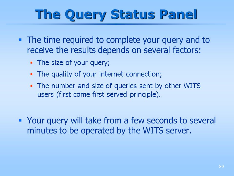80 The Query Status Panel The time required to complete your query and to receive the results depends on several factors: The size of your query; The quality of your internet connection; The number and size of queries sent by other WITS users (first come first served principle).
