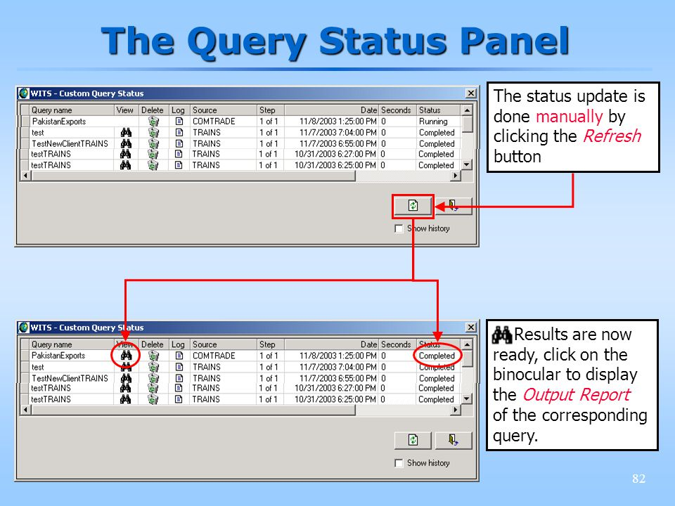 82 The Query Status Panel The status update is done manually by clicking the Refresh button Results are now ready, click on the binocular to display the Output Report of the corresponding query.