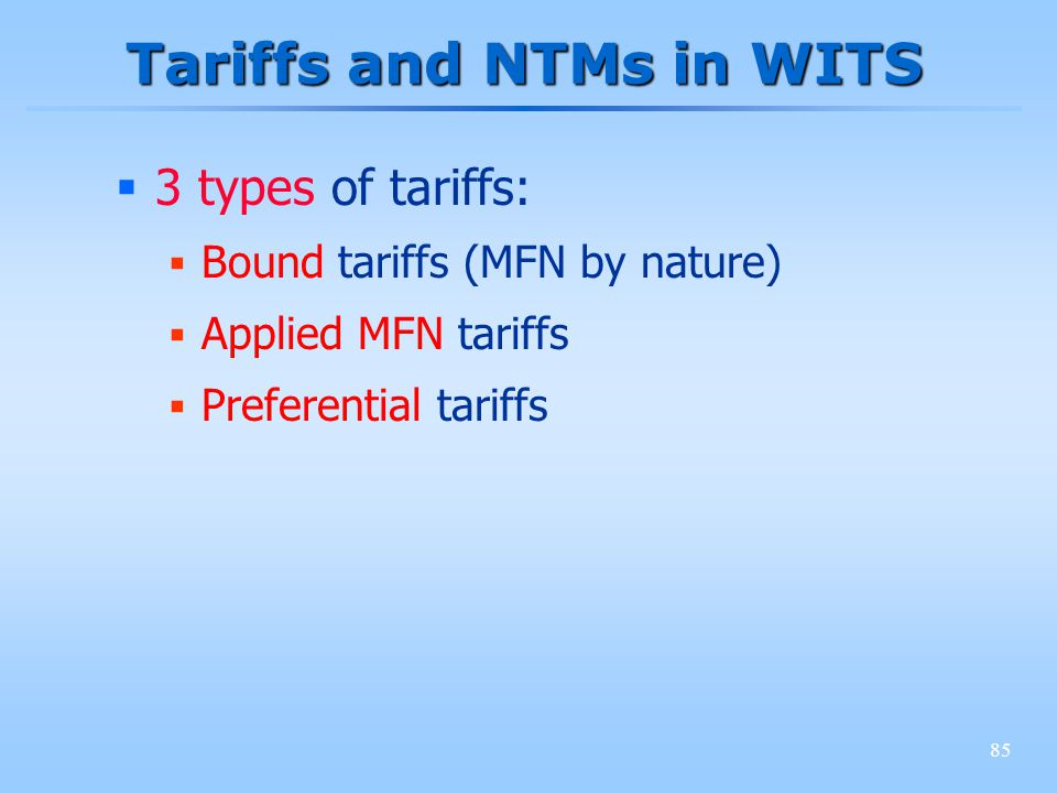 85 Tariffs and NTMs in WITS 3 types of tariffs: Bound tariffs (MFN by nature) Applied MFN tariffs Preferential tariffs