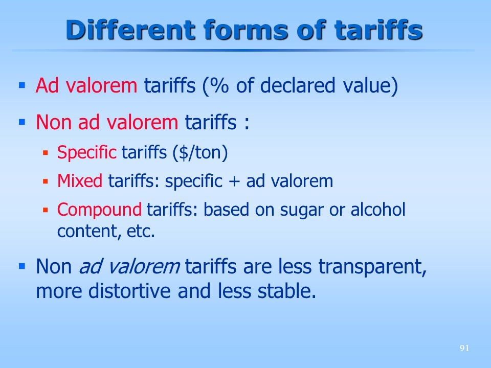 91 Different forms of tariffs Ad valorem tariffs (% of declared value) Non ad valorem tariffs : Specific tariffs ($/ton) Mixed tariffs: specific + ad valorem Compound tariffs: based on sugar or alcohol content, etc.