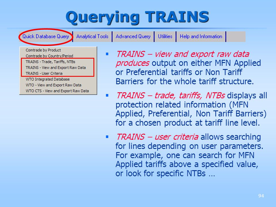 94 Querying TRAINS TRAINS – view and export raw data produces output on either MFN Applied or Preferential tariffs or Non Tariff Barriers for the whol