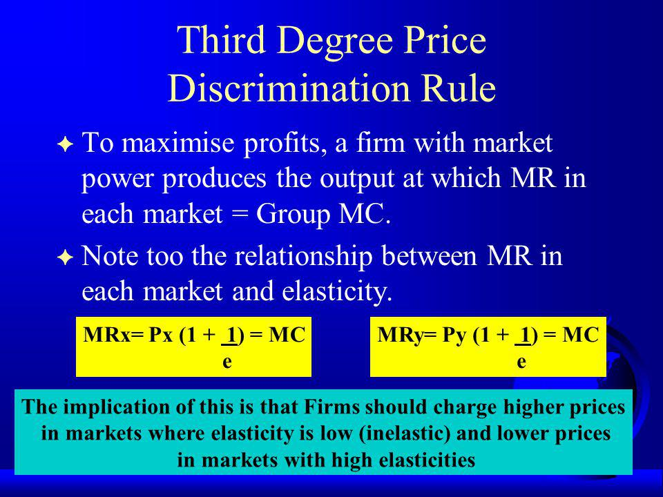 Third Degree Price Discrimination Rule F To maximise profits, a firm with market power produces the output at which MR in each market = Group MC.
