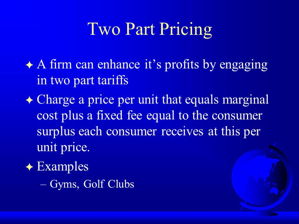 Two Part Pricing F A firm can enhance its profits by engaging in two part tariffs F Charge a price per unit that equals marginal cost plus a fixed fee equal to the consumer surplus each consumer receives at this per unit price.