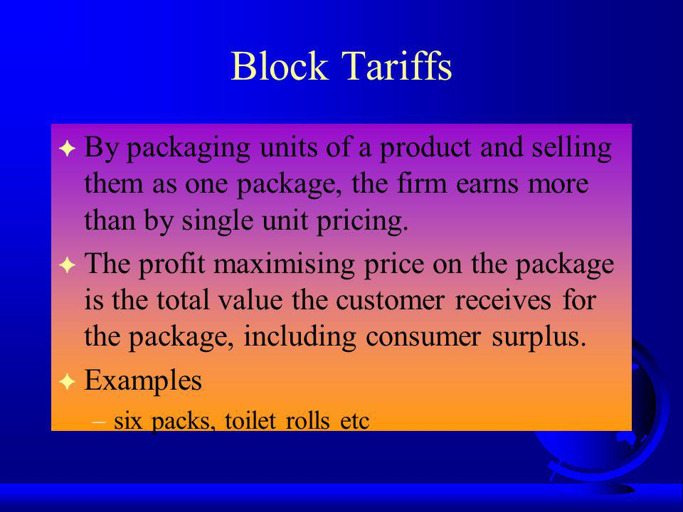 Block Tariffs F By packaging units of a product and selling them as one package, the firm earns more than by single unit pricing.