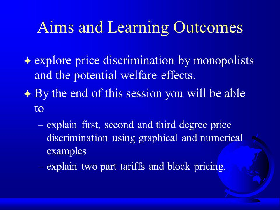 Aims and Learning Outcomes F explore price discrimination by monopolists and the potential welfare effects.