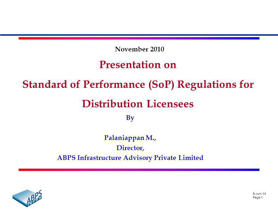 6-Jun-14 Page 1 Presentation on Standard of Performance (SoP) Regulations for Distribution Licensees November 2010 By Palaniappan M., Director, ABPS Infrastructure Advisory Private Limited
