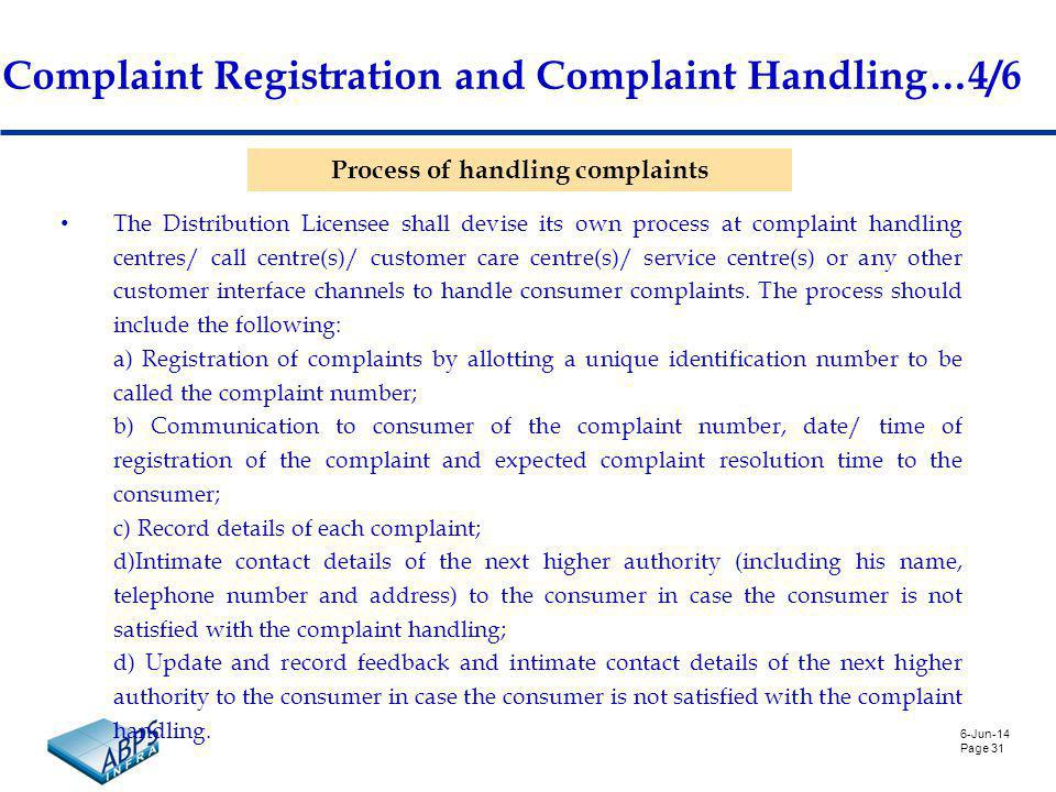 6-Jun-14 Page 31 Complaint Registration and Complaint Handling…4/6 Process of handling complaints The Distribution Licensee shall devise its own process at complaint handling centres/ call centre(s)/ customer care centre(s)/ service centre(s) or any other customer interface channels to handle consumer complaints.