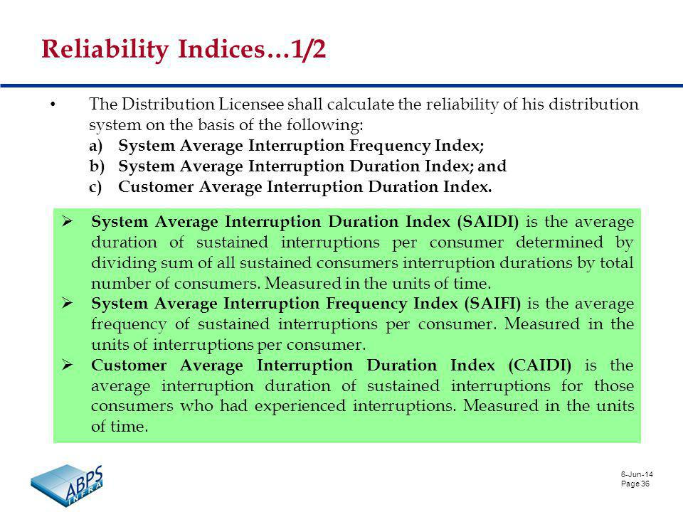 6-Jun-14 Page 36 Reliability Indices…1/2 The Distribution Licensee shall calculate the reliability of his distribution system on the basis of the following: a)System Average Interruption Frequency Index; b)System Average Interruption Duration Index; and c)Customer Average Interruption Duration Index.