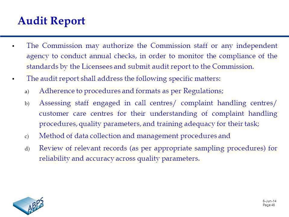 6-Jun-14 Page 46 Audit Report The Commission may authorize the Commission staff or any independent agency to conduct annual checks, in order to monitor the compliance of the standards by the Licensees and submit audit report to the Commission.