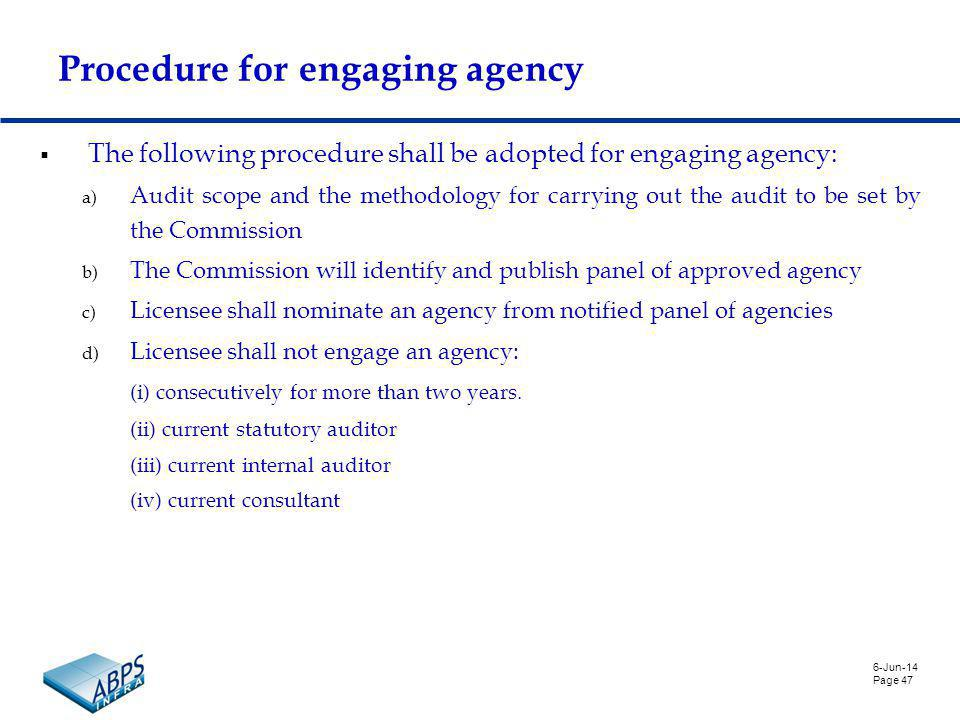 6-Jun-14 Page 47 Procedure for engaging agency The following procedure shall be adopted for engaging agency: a) Audit scope and the methodology for carrying out the audit to be set by the Commission b) The Commission will identify and publish panel of approved agency c) Licensee shall nominate an agency from notified panel of agencies d) Licensee shall not engage an agency: (i) consecutively for more than two years.