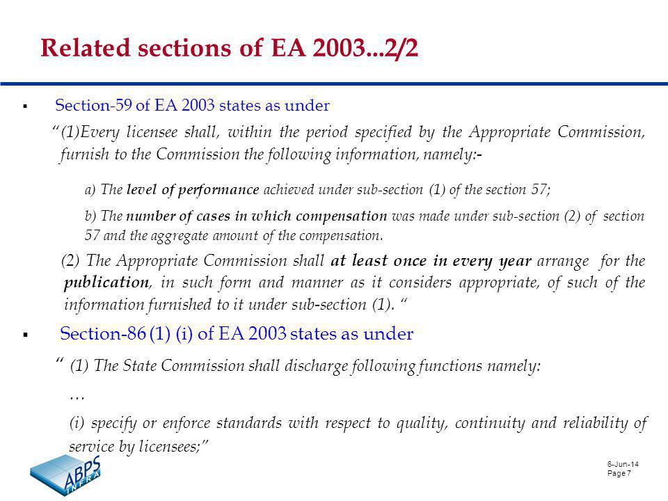 6-Jun-14 Page 7 Related sections of EA 2003...2/2 Section-59 of EA 2003 states as under (1)Every licensee shall, within the period specified by the Appropriate Commission, furnish to the Commission the following information, namely:- a) The level of performance achieved under sub-section (1) of the section 57; b) The number of cases in which compensation was made under sub-section (2) of section 57 and the aggregate amount of the compensation.