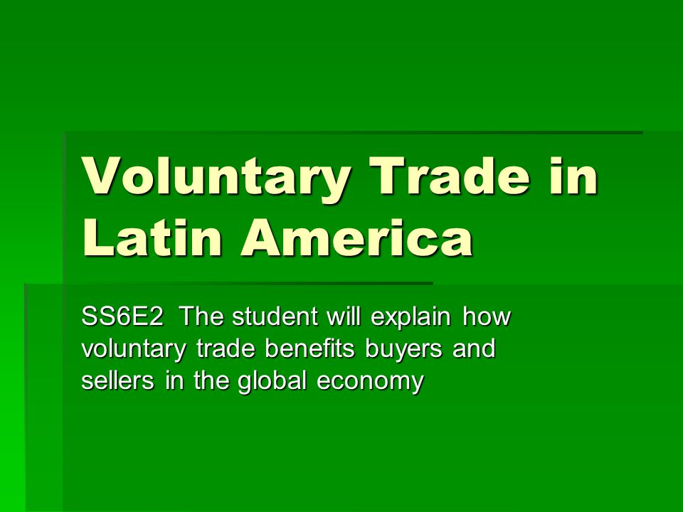 Voluntary Trade in Latin America SS6E2 The student will explain how voluntary trade benefits buyers and sellers in the global economy