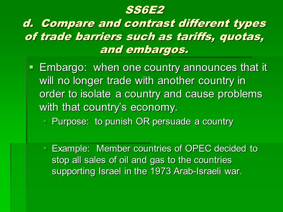 SS6E2 d. Compare and contrast different types of trade barriers such as tariffs, quotas, and embargos. Embargo: when one country announces that it wil