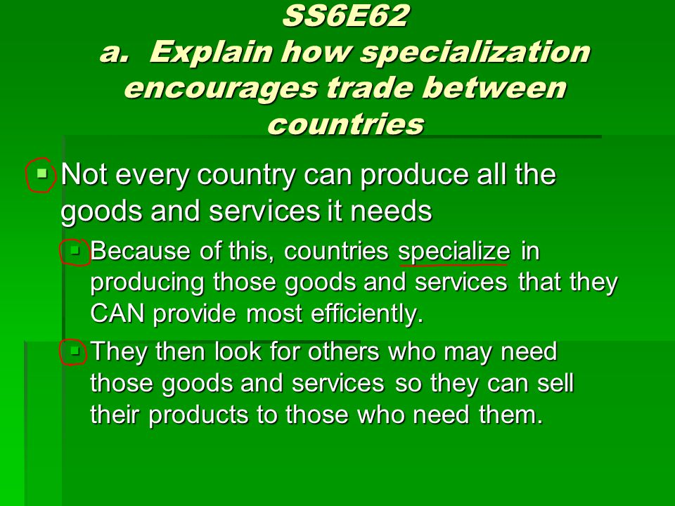 SS6E62 a. Explain how specialization encourages trade between countries Not every country can produce all the goods and services it needs Not every co