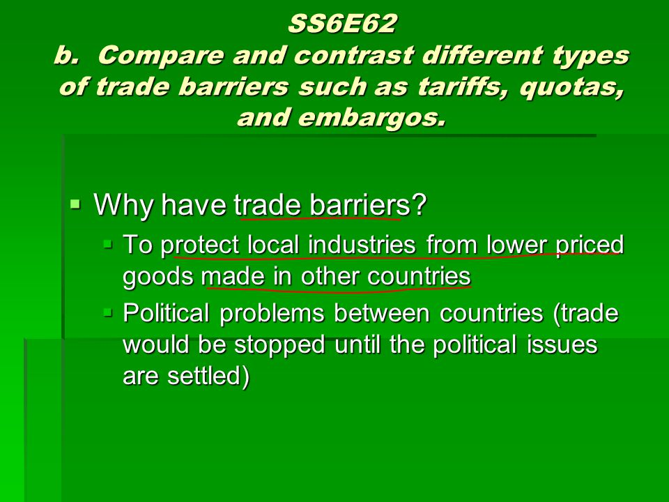SS6E62 b. Compare and contrast different types of trade barriers such as tariffs, quotas, and embargos. Why have trade barriers? Why have trade barrie