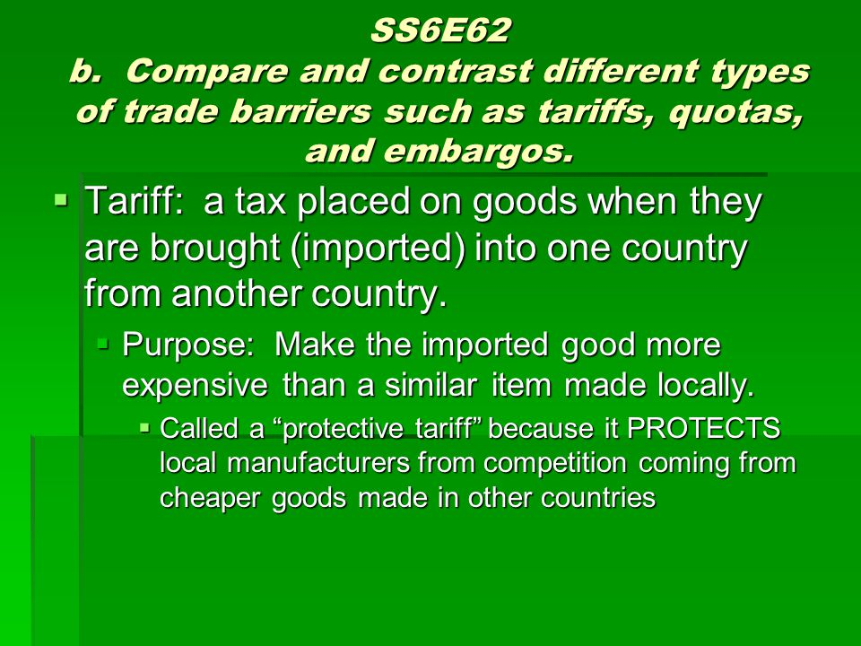 SS6E62 b. Compare and contrast different types of trade barriers such as tariffs, quotas, and embargos. Tariff: a tax placed on goods when they are br