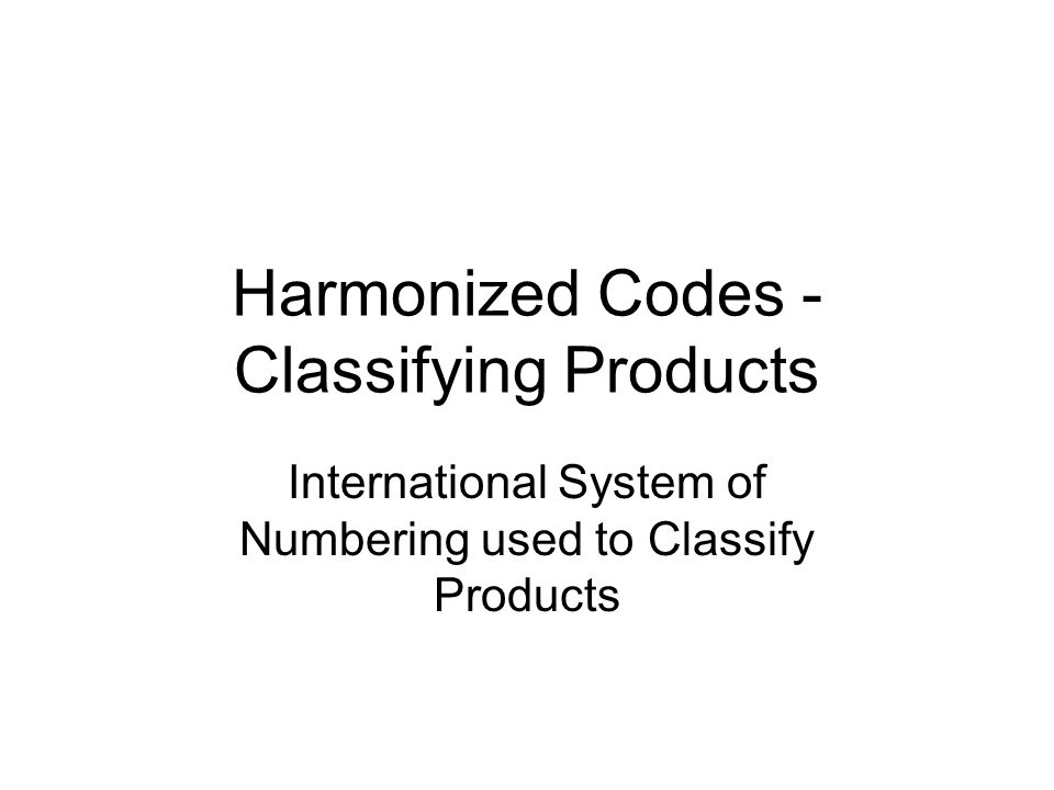 Harmonized Codes - Classifying Products International System of Numbering used to Classify Products