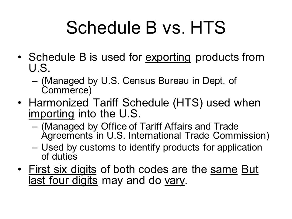 Schedule B vs. HTS Schedule B is used for exporting products from U.S. –(Managed by U.S. Census Bureau in Dept. of Commerce) Harmonized Tariff Schedul