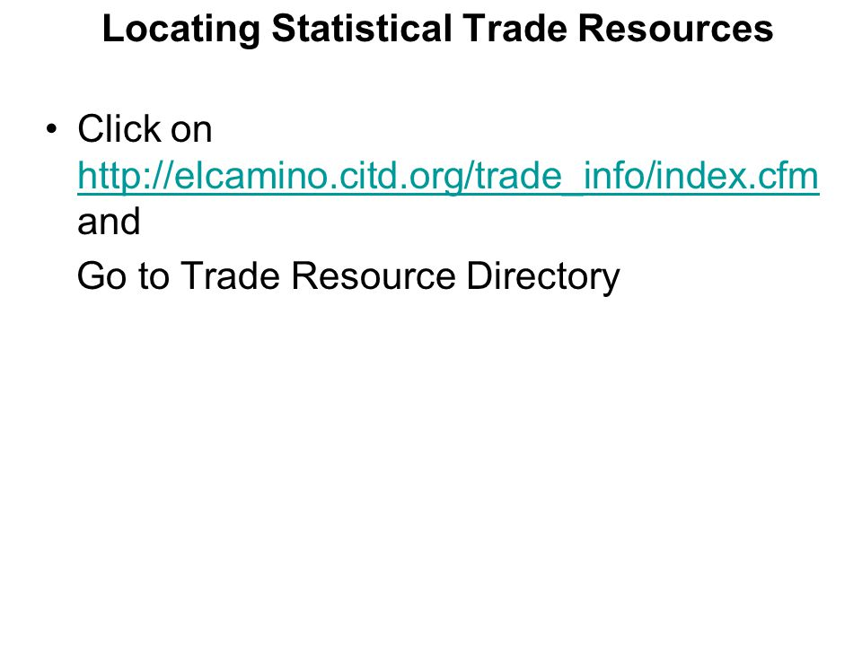 Locating Statistical Trade Resources Click on http://elcamino.citd.org/trade_info/index.cfm and http://elcamino.citd.org/trade_info/index.cfm Go to Tr