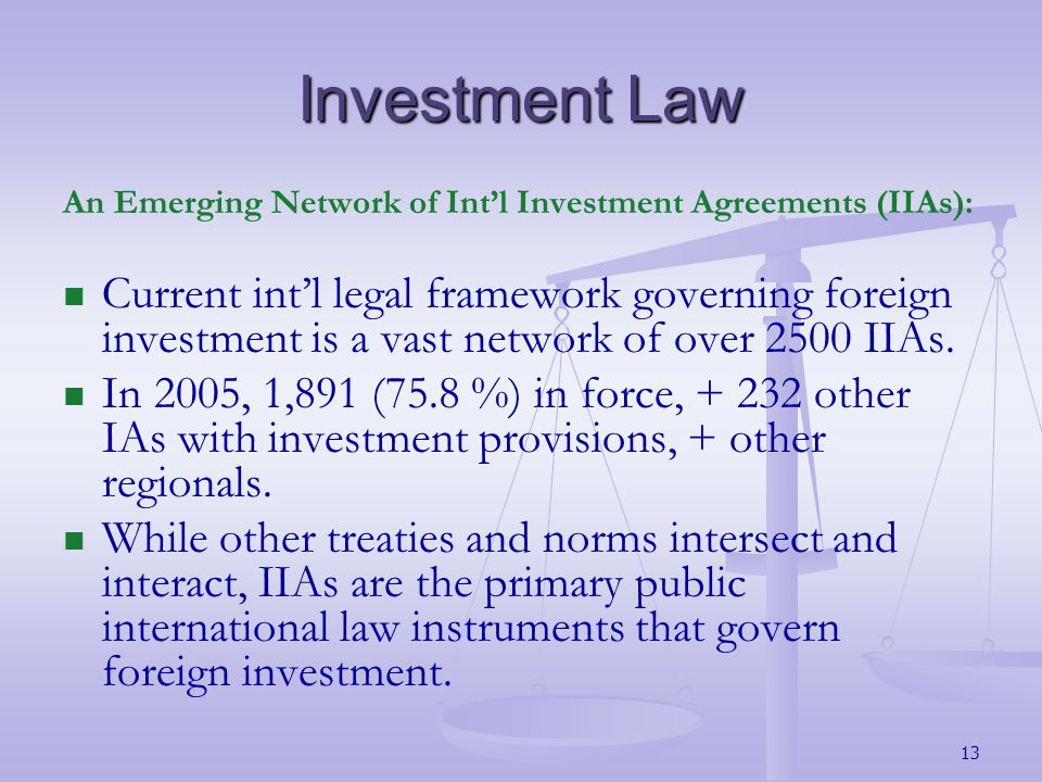 Investment Law An Emerging Network of Intl Investment Agreements (IIAs): Current intl legal framework governing foreign investment is a vast network of over 2500 IIAs.
