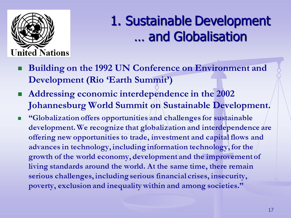 17 Building on the 1992 UN Conference on Environment and Development (Rio Earth Summit) Addressing economic interdependence in the 2002 Johannesburg World Summit on Sustainable Development.