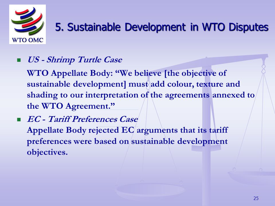 25 US - Shrimp Turtle Case WTO Appellate Body: We believe [the objective of sustainable development] must add colour, texture and shading to our interpretation of the agreements annexed to the WTO Agreement.