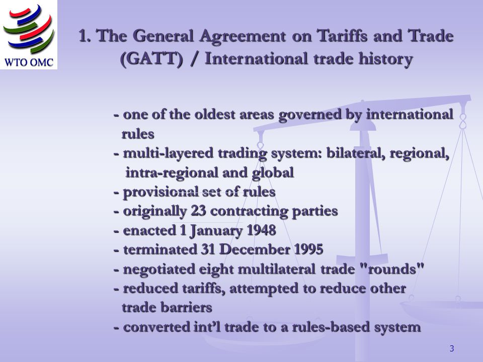3 - one of the oldest areas governed by international rules - multi-layered trading system: bilateral, regional, intra-regional and global - provisional set of rules - originally 23 contracting parties - enacted 1 January 1948 - terminated 31 December 1995 - negotiated eight multilateral trade rounds - reduced tariffs, attempted to reduce other trade barriers - converted intl trade to a rules-based system 1.