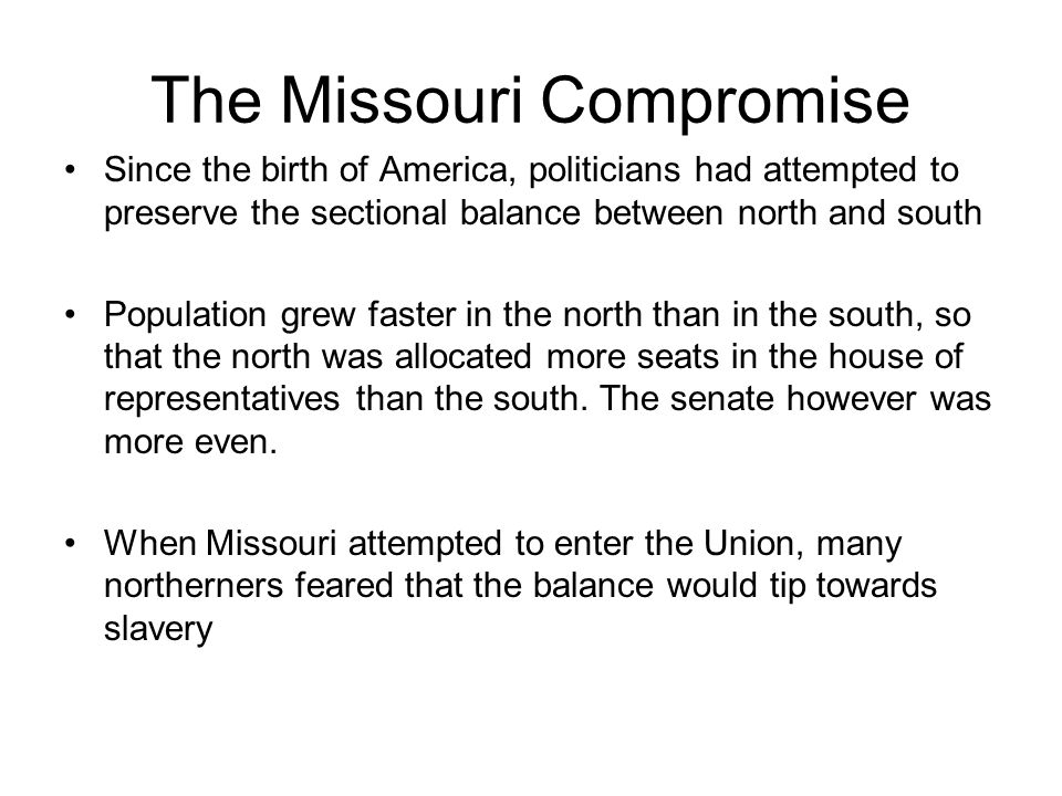 The Missouri Compromise Since the birth of America, politicians had attempted to preserve the sectional balance between north and south Population gre