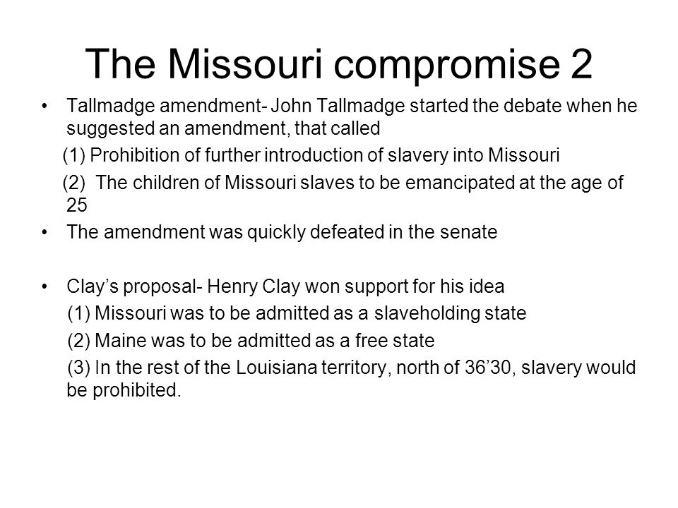 The Missouri compromise 2 Tallmadge amendment- John Tallmadge started the debate when he suggested an amendment, that called (1) Prohibition of furthe