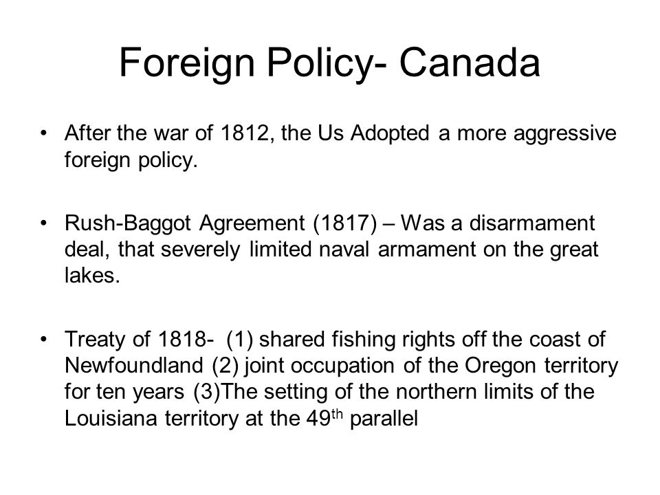 Foreign Policy- Canada After the war of 1812, the Us Adopted a more aggressive foreign policy. Rush-Baggot Agreement (1817) – Was a disarmament deal,